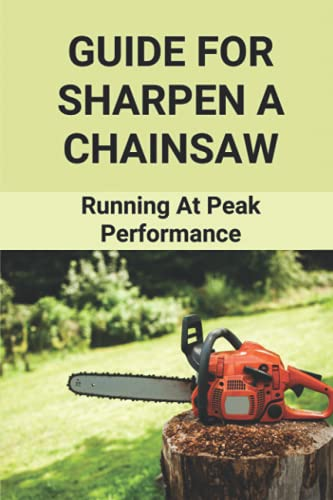 Guide For Sharpen A Chainsaw: Running At Peak Performance: Chainsaw Maintenance Tools