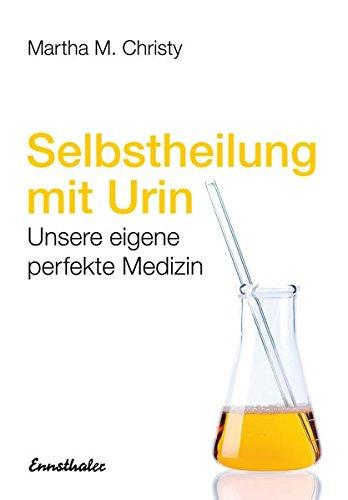 Selbstheilung mit Urin: Unsere eigene perfekte Medizin