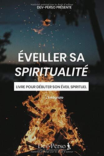 Éveiller Sa Spiritualité : Livre Pour Débuter Son Eveil Spirituel: Livre pour débuter son éveil spirituel - L'intégrale (Développement Personnel et Spirituel)