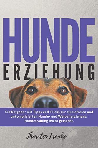 Hundeerziehung: Das Hundebuch mit Tipps und Tricks zur stressfreien und unkomplizierten Hunde- und Welpenerziehung. Hundetraining leicht gemacht.