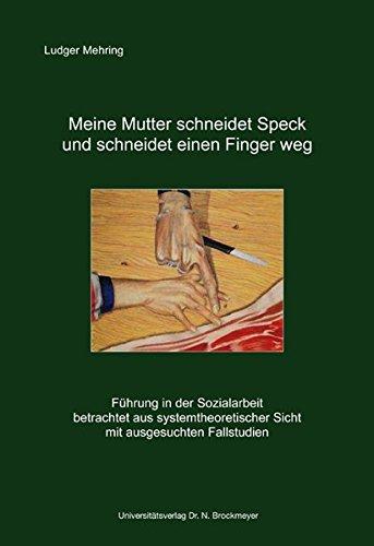 Meine Mutter schneidet Speck und schneidet einen Finger weg: Führung in der Sozialarbeit betrachtet aus systemtheoretischer Sicht mit ausgesuchten Fallstudien