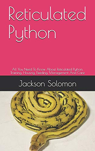 Reticulated Python: All You Need To Know About Reticulated Python, Training, Housing, Feeding, Management And Care