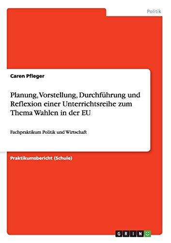 Planung, Vorstellung, Durchführung und Reflexion einer Unterrichtsreihe zum Thema Wahlen in der EU: Fachpraktikum Politik und Wirtschaft