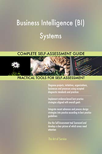 Business Intelligence (BI) Systems All-Inclusive Self-Assessment - More than 700 Success Criteria, Instant Visual Insights, Comprehensive Spreadsheet Dashboard, Auto-Prioritized for Quick Results