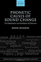 Phonetic Causes of Sound Change: The Palatalization and Assibilation of Obstruents (Oxford Studies in Diachronic and Historical Linguistics)