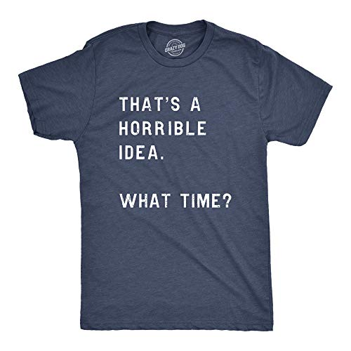 Mens Thats A Horrible Idea What Time T Shirt Funny Drinking Sarcastic Humor Tee (Heather Navy) - 3XL