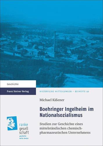 Boehringer Ingelheim im Nationalsozialismus: Studien zur Geschichte eines mittelständischen chemisch-pharmazeutischen Unternehmens (Historische Mitteilungen - Beihefte)
