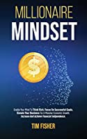 Millionaire Mindset: Enable Your Mind To Think Rich, Focus On Successful Goals, Elevate Your Business For A Massive Economic Growth. Increase And Achieve Financial Independence.
