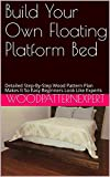 Build Your Own Floating Platform Bed: Detailed Step-By-Step Wood Pattern Plan Makes It So Easy Beginners Look Like Experts (English Edition)