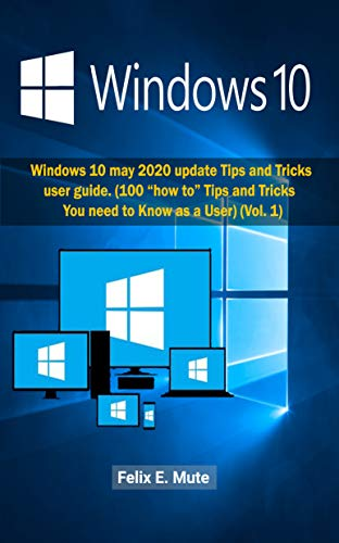 "Windows 10: Windows 10 may 2020 update Tips and Tricks User Guide (100 ""how to"" Tips and Tricks You need to Know as a User)  (Vol. 1) (Volume) (English Edition)"