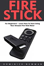 Fire Stick: For Beginners! - Learn How To Start Using Your Amazon Fire Stick Now! (Streaming Devices, Amazon Fire TV Stick User Guide, How To Use Fire Stick)