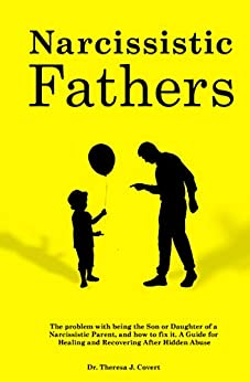 Narcissistic Fathers: The Problem with being the Son or Daughter of a Narcissistic Parent, and how to fix it. A Guide for Healing and Recovering After Hidden Abuse by [Dr.Theresa J. Covert]