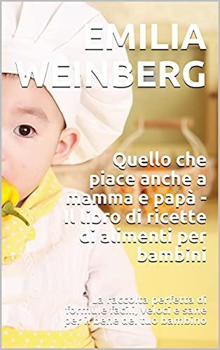 Quello che piace anche a mamma e papà - Il libro di ricette di alimenti per bambini: La raccolta perfetta di formule facili, veloci e sane per il bene del tuo bambino