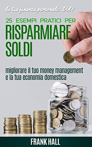 Risparmiare Soldi: 25 esempi pratici per Risparmiare Soldi, migliorare il tuo Money Management e la tua Economia Domestica + bonus introduzione al Minimalismo (la tua Finanza Personale Vol. 1)