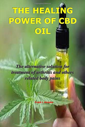 THE HEALING POWER OF CBD OIL: The alternative solution for treatment of arthritis and others related body pains