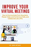 Improve Your Virtual Meetings: How to Communicate from Anywhere, Master Video and Conference Calls, and...
