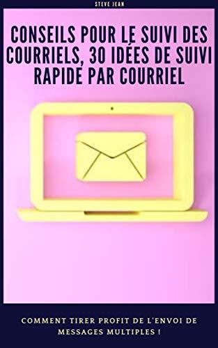 Conseils pour le suivi des courriels, 30 idées de suivi rapide par courriel : Comment tirer profit de l'envoi de messages multiples ! (French Edition)