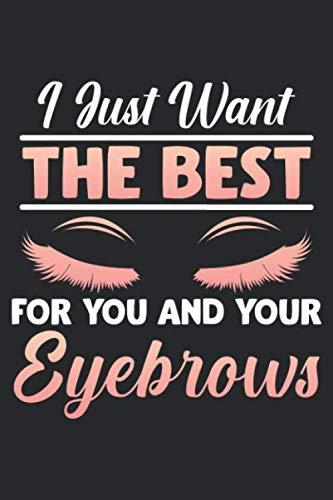 Want the best for you and your Eyebrows: Make up Künstlerin Augenbrauen Kosmetikerin Kosmetikerin Notizbuch DIN A5 120 Seiten für Notizen, Zeichnungen, Formeln | Organizer Schreibheft Planer Tagebuch