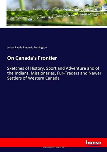 On Canada's Frontier: Sketches of History, Sport and Adventure and of the Indians, Missionaries, Fur-Traders and Newer Settlers of Western Canada