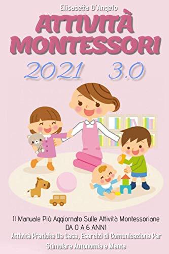 Attività Montessori 3.0; Il Manuale Più Aggiornato Sulle Attività Montessoriane DA 0 A 6 ANNI. Attività Pratiche Da Casa, Esercizi Di Comunicazione Per Stimolare Autonomia e Mente