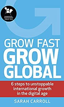 [Sarah Carroll]のGrow Fast, Grow Global: 6 steps to unstoppable international growth in the digital age (English Edition)