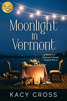 Moonlight in Vermont: Based on a Hallmark Channel original movie by [Kacy Cross]