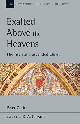 Exalted Above the Heavens: The Risen and Ascended Christ (New Studies in Biblical Theology Book 47) by [Peter C. Orr]