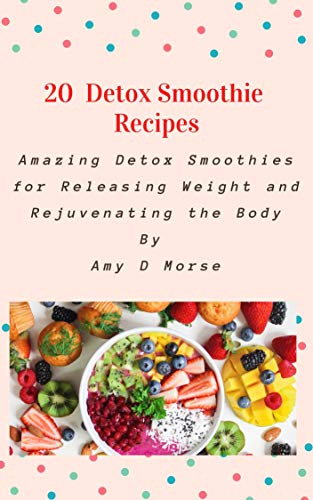 20  Detox Smoothie Recipes: Amazing Detox Smoothies for Releasing Weight and Rejuvenating the Body.