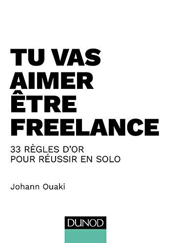 Tu vas aimer être freelance - 33 règles d'or pour réussir en solo: 33 règles d'or pour réussir en solo