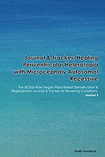 Journal & Tracker: Healing Periventricular Heterotopia with Microcephaly Autosomal Recessive: The 30 Day Raw Vegan Plant-B...