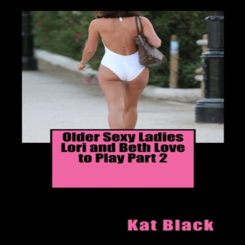 Older Sexy Ladies Lori and Beth Love to Play Part 2 audiobook cover art