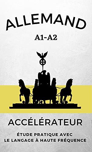 Allemand Accélérateur: étude pratique avec le langage à haute fréquence A1 A2 (Apprenez Rapidement les Langues) (French Edition)