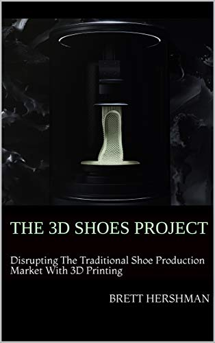 The 3D Shoes Project: Disrupting the Traditional Shoe Production Market With 3D Printing (English Edition)