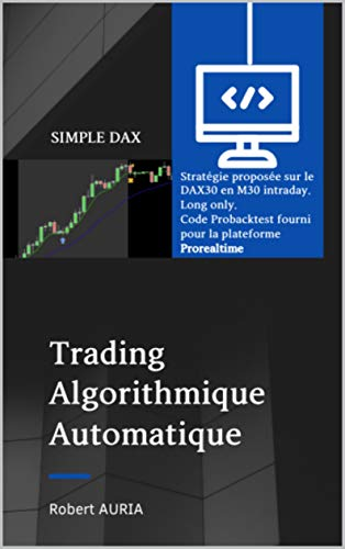 SIMPLE DAX: Algorithme de trading pour la ProRealtime. Automatique Intraday en M30 Long Only (Code algorithmique de trading t. 6) (French Edition)