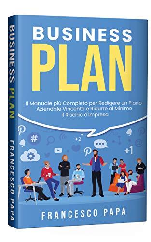 Business Plan: Il Manuale più Completo per Redigere un Piano Aziendale Vincente e Ridurre al Minimo il Rischio d'Impresa