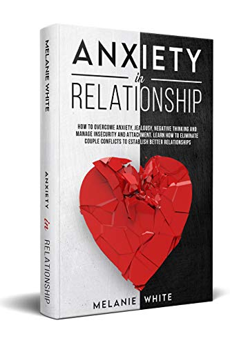 ANXIETY IN RELATIONSHIP: How to overcome anxiety, jealousy, negative thinking, manage insecurity and attachment. Learn how to eliminate couples conflicts to establish better relati