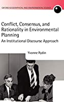 Conflict, Consensus, and Rationality in Environmental Planning: An Institutional Discourse Approach (Oxford Geographical and Environmental Studies Series)