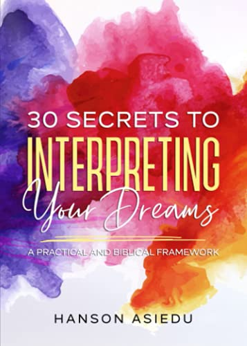 30 Secrets to Interpreting Your Dreams: A Practical and Biblical Framework