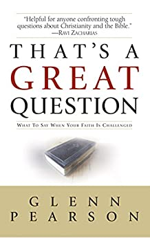 That's a Great Question: What to Say When Your Faith Is Questioned by [Glenn Pearson]