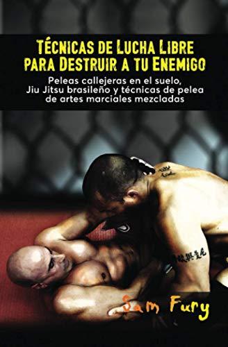 Técnicas de Lucha Libre para Destruir a tu Enemigo: Peleas callejeras en el suelo, Jiu Jitsu brasileño y técnicas de pelea de artes marciales mezcladas: 2 (Defensa Personal)