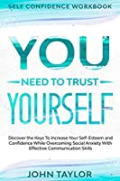 Self Confidence Workbook: YOU NEED TO TRUST YOURSELF - Discover the Keys To Increase Your Self-Esteem and Confidence While Overcoming Social Anxiety With Effective Communication Skills