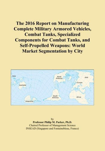 The 2016 Report on Manufacturing Complete Military Armored Vehicles, Combat Tanks, Specialized Components for Combat Tanks, and Self-Propelled Weapons: World Market Segmentation by City