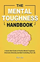 The Mental Toughness Handbook: A Quick-Start Guide to Practice Mental Toughness, Overcome Adversity and Start Controlling Your Life