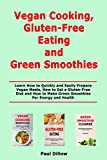 Vegan Cooking, Gluten-Free Eating and Green Smoothies: Learn How to Quickly and Easily Prepare Vegan Meals, How to Eat a Gluten-Free Diet and How to Make Green Smoothies For Energy and Health
