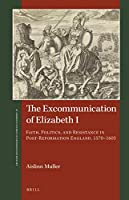 The Excommunication of Elizabeth I: Faith, Politics, and Resistance in Post-reformation England, 1570-1603 (St Andrews Studies in Reformation History)
