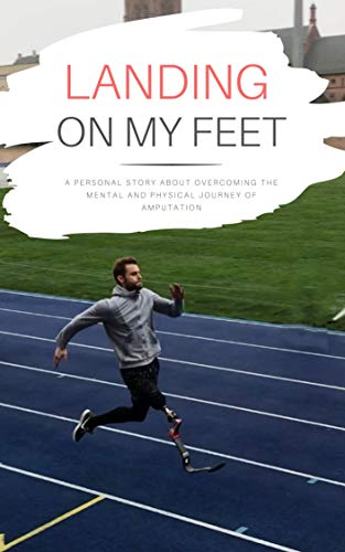 Landing on my feet: A personal story about overcoming the mental and physical journey of amputation (English Edition)