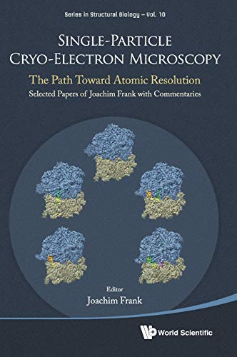 Single-Particle Cryo-Electron Microscopy: The Path Toward Atomic Resolution/ Selected Papers of Joachim Frank with Commentaries (Series in Structural Biology, Band 10)