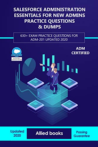 Salesforce Administration Essentials for New Admins Practice Questions & Dumps: 630+ Exam Practice Questions for ADM-201 Updated 2020 (English Edition)
