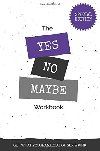 The Yes, No, Maybe Workbook: Special Edition: Get What You Want Out Of Sex And Kink
