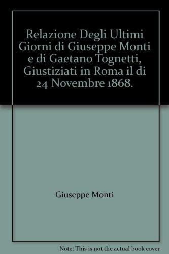 Relazione degli ultimi giorni de Giuseppe Monti e di Gaetano Tognetti giustiziati in Roma il di 24 novembre 1868. Articolo estratto dal quad. 450 della Civilta Cattolica con aggiunte.